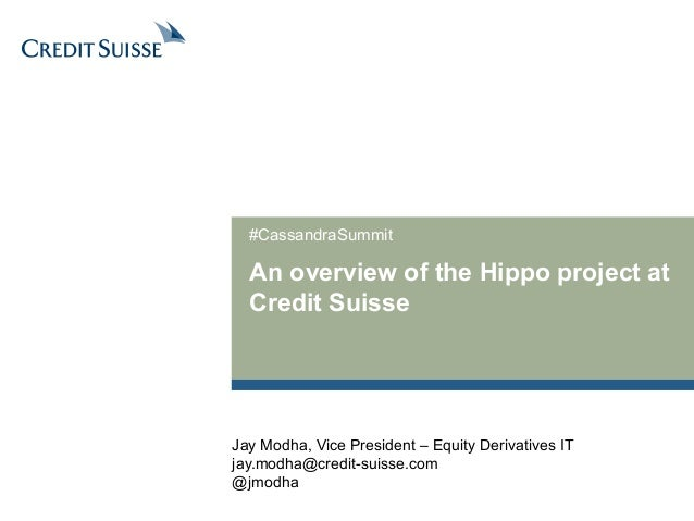 #CassandraSummit  An overview of the Hippo project at  Credit Suisse  Jay Modha, Vice President – Equity Derivatives IT  j...