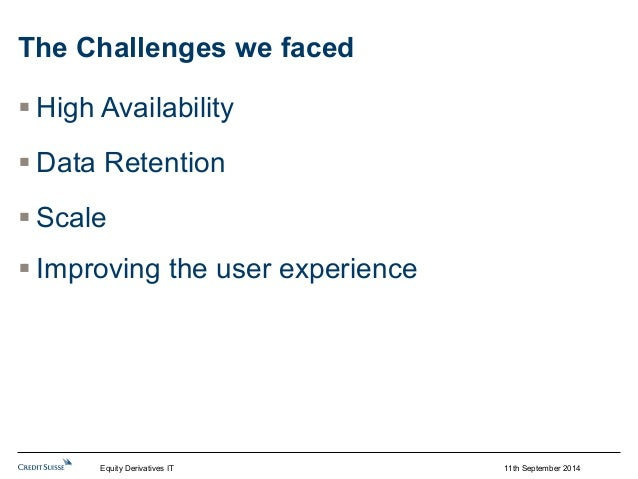 11th September 2014  The Challenges we faced  § High Availability  § Data Retention  § Scale  § Improving the user exp...