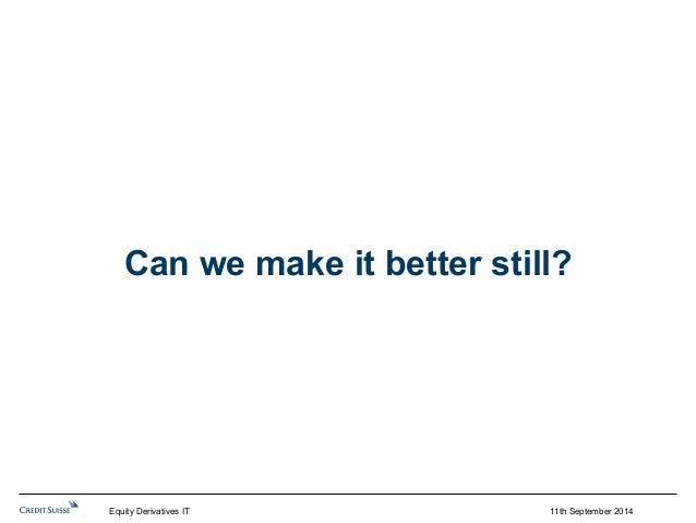 Can we make it better still?  Equity Derivatives IT 11th September 2014