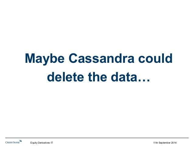 Maybe Cassandra could  11th September 2014  delete the data…  Equity Derivatives IT