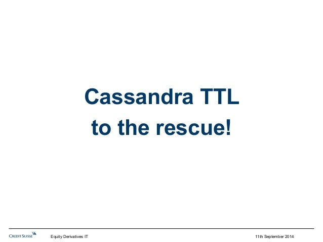 11th September 2014  Cassandra TTL  to the rescue!  Equity Derivatives IT