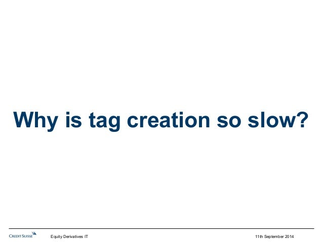 Why is tag creation so slow?  11th September 2014  Equity Derivatives IT