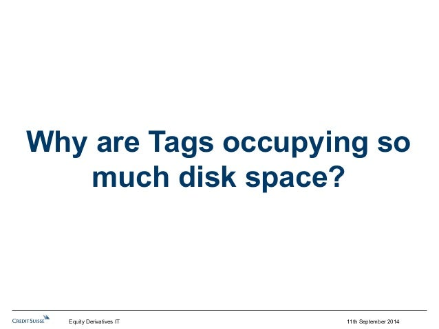 Why are Tags occupying so  11th September 2014  much disk space?  Equity Derivatives IT