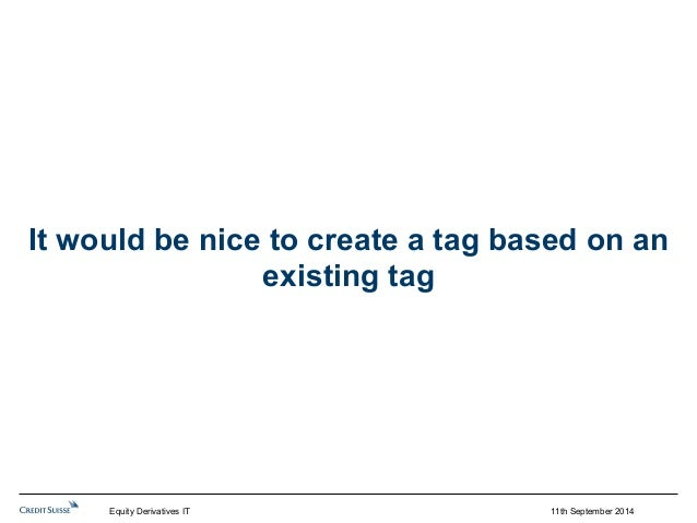It would be nice to create a tag based on an  11th September 2014  existing tag  Equity Derivatives IT