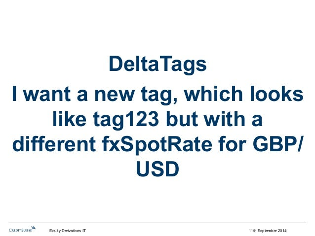 11th September 2014  DeltaTags  I want a new tag, which looks  like tag123 but with a  different fxSpotRate for GBP/  USD ...