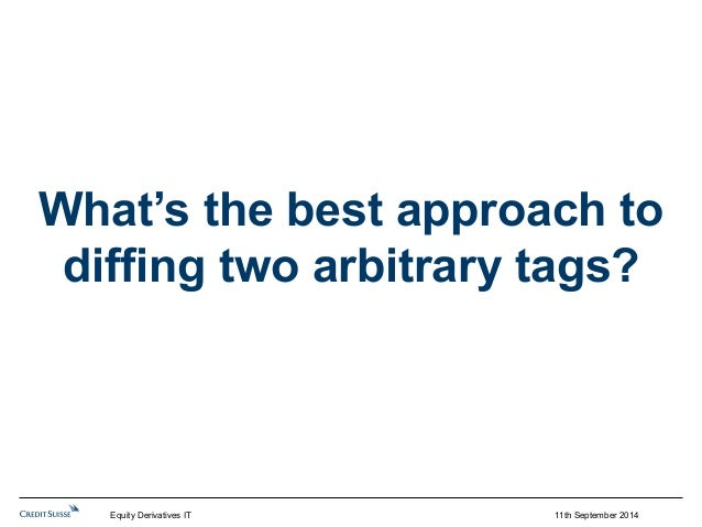 What's the best approach to  diffing two arbitrary tags?  11th September 2014  Equity Derivatives IT