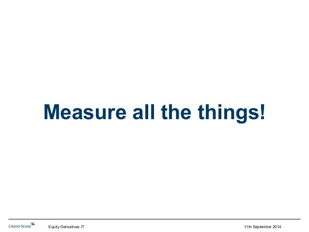 Measure all the things!  Equity Derivatives IT 11th September 2014