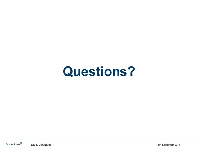 Questions?  Equity Derivatives IT 11th September 2014