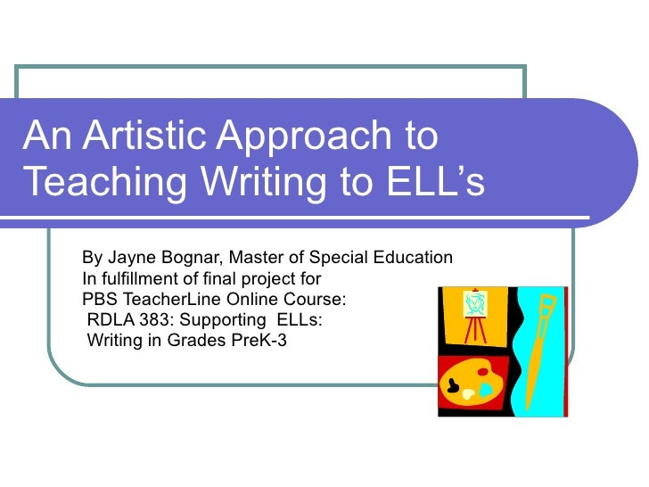 An Artistic Approach to Teaching Writing to ELL's By Jayne Bognar, Master of Special Education In fulfillment of final pro...