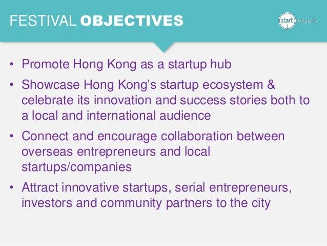 FESTIVAL OBJECTIVES • Promote Hong Kong as a startup hub • Showcase Hong Kong's startup ecosystem & celebrate its innovati...