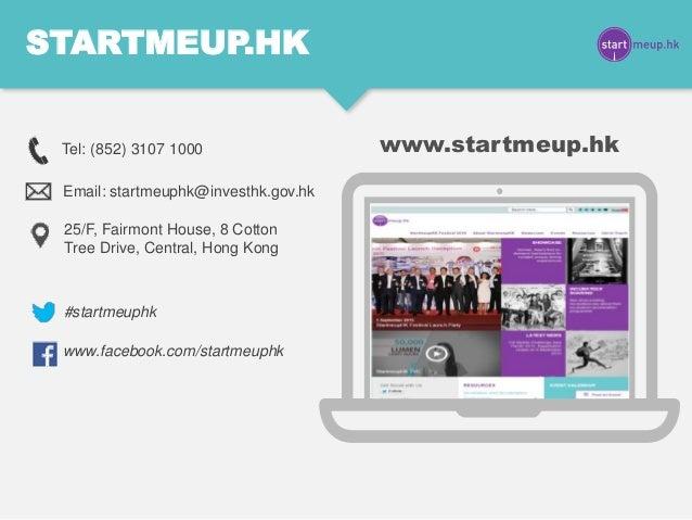 STARTMEUP.HK #startmeuphk www.facebook.com/startmeuphk Tel: (852) 3107 1000 Email: startmeuphk@investhk.gov.hk 25/F, Fairm...