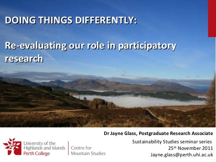 Re-evaluating our role in participatory research Dr Jayne Glass, Postgraduate Research Associate Sustainability Studies se...
