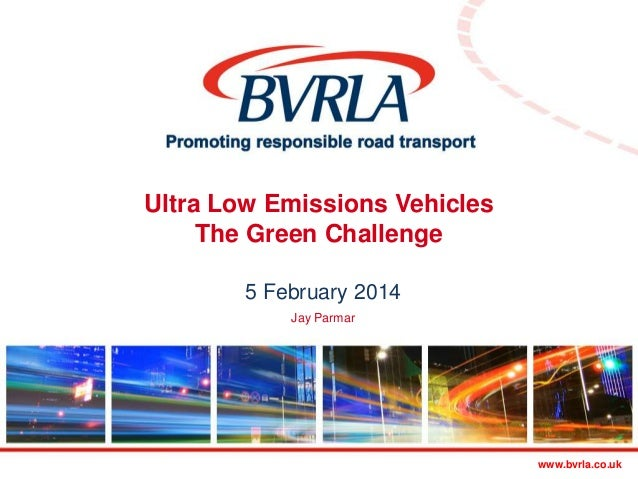 Ultra Low Emissions Vehicles The Green Challenge 5 February 2014 Jay Parmar  Promoting responsible transport  www.bvrla.co...