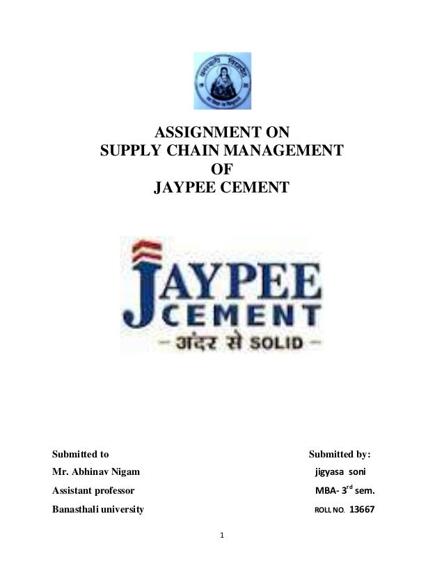 1 ASSIGNMENT ON SUPPLY CHAIN MANAGEMENT OF JAYPEE CEMENT Submitted to Submitted by: Mr. Abhinav Nigam jigyasa soni Assista...