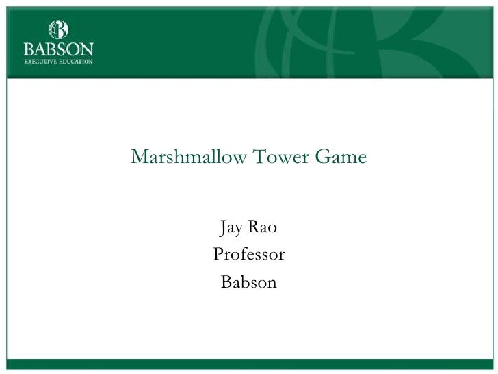 Marshmallow Tower Game        Jay Rao       Professor        Babson