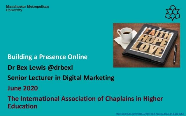 Dr Bex Lewis @drbexl Senior Lecturer in Digital Marketing June 2020 The International Association of Chaplains in Higher E...
