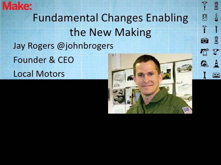 Fundamental Changes Enabling          the New MakingJay Rogers @johnbrogersFounder & CEOLocal Motors