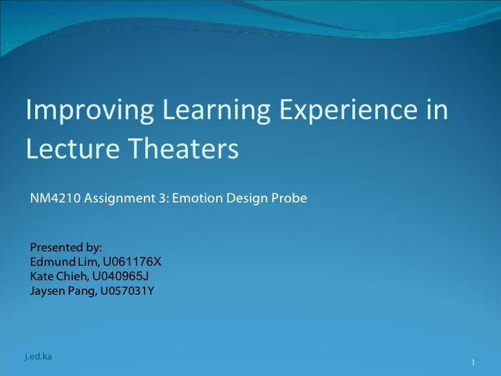 Improving Learning Experience in Lecture Theaters <ul><li>NM4210 Assignment 3: Emotion Design Probe </li></ul>j.ed.ka Pres...