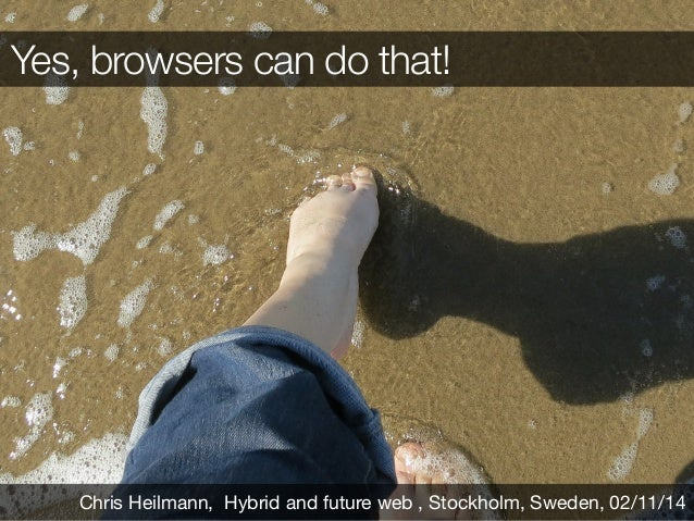 Yes, browsers can do that! Chris Heilmann, Hybrid and future web , Stockholm, Sweden, 02/11/14