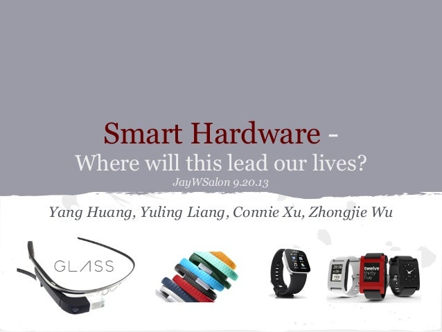 Smart Hardware - Where will this lead our lives? JayWSalon 9.20.13 Yang Huang, Yuling Liang, Connie Xu, Zhongjie Wu