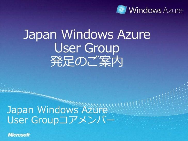 Japan Windows AzureUser Group発足のご案内<br />Japan Windows Azure<br />User Groupコアメンバー<br />