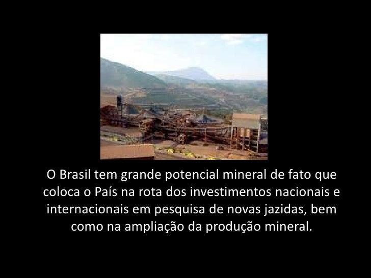 O Brasil tem grande potencial mineral de fato quecoloca o País na rota dos investimentos nacionais e internacionais em pes...