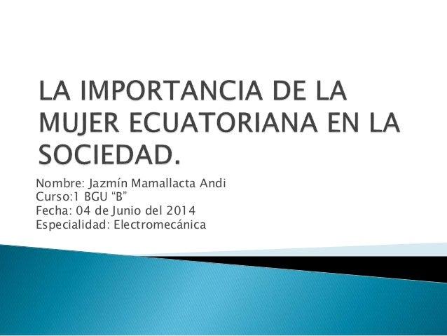 "Nombre: Jazmín Mamallacta Andi Curso:1 BGU ""B"" Fecha: 04 de Junio del 2014 Especialidad: Electromecánica"