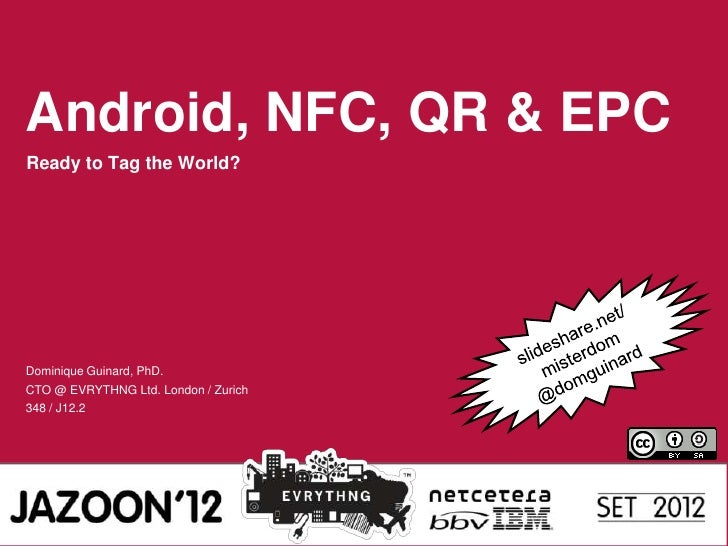 Android, NFC, QR & EPCReady to Tag the World?Dominique Guinard, PhD.CTO @ EVRYTHNG Ltd. London / Zurich348 / J12.2