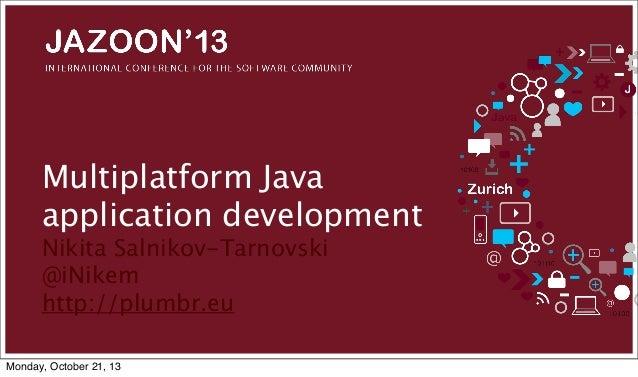 Multiplatform Java application development Nikita Salnikov-Tarnovski @iNikem http://plumbr.eu Monday, October 21, 13