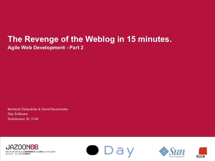 The Revenge of the Weblog in 15 minutes. Agile Web Development - Part 2     Bertrand Delacrétaz  David Nuescheler Day Soft...