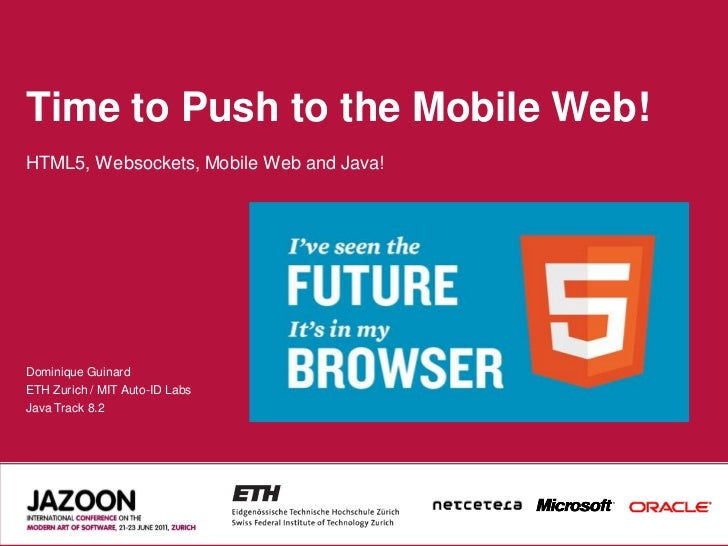 Time to Push to the Mobile Web!HTML5, Websockets, Mobile Web and Java!Dominique GuinardETH Zurich / MIT Auto-ID LabsJava T...
