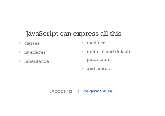 JavaScript can express all this • classes  • modules  • interfaces  • optional and default parameters  • inheritance ...