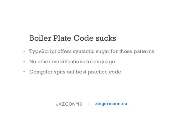 Boiler Plate Code sucks • TypeScript offers syntactic sugar for those patterns • No other modifications to language • C...