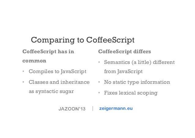 Comparing to CoffeeScript CoffeeScript has in  CoffeeScript differs  common  • Semantics (a little) different  • Compile...