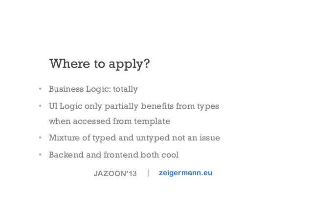 Where to apply? • Business Logic: totally • UI Logic only partially benefits from types when accessed from template • M...