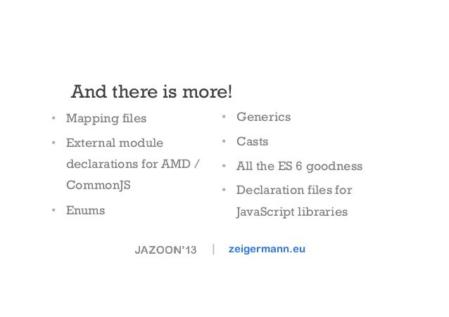 And there is more! • Mapping files  • Generics  • External module  • Casts  declarations for AMD /  • All the ES 6 go...