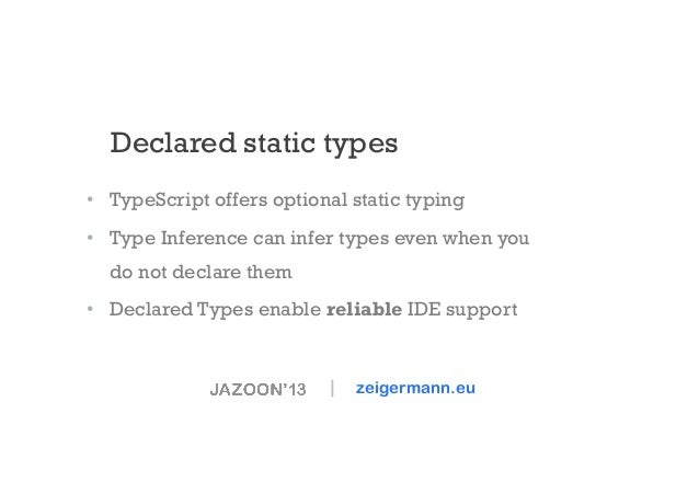 Declared static types • TypeScript offers optional static typing • Type Inference can infer types even when you do not d...