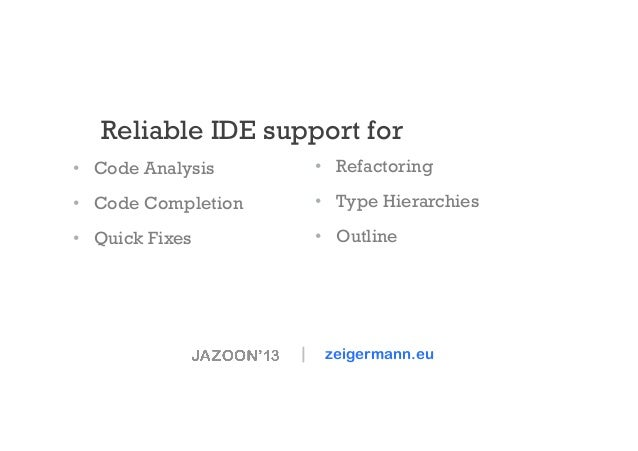 Reliable IDE support for • Code Analysis  • Refactoring  • Code Completion  • Type Hierarchies  • Quick Fixes  • Out...