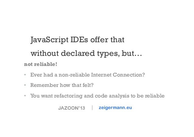 JavaScript IDEs offer that without declared types, but… not reliable! • Ever had a non-reliable Internet Connection? • R...