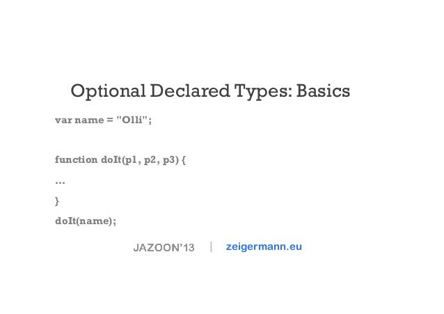 "Optional Declared Types: Basics var name = ""Olli"";  function doIt(p1, p2, p3) { … } doIt(name);     zeigermann.eu"