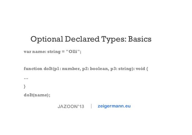 "Optional Declared Types: Basics var name: string = ""Olli"";  function doIt(p1: number, p2: boolean, p3: string): void { … }..."
