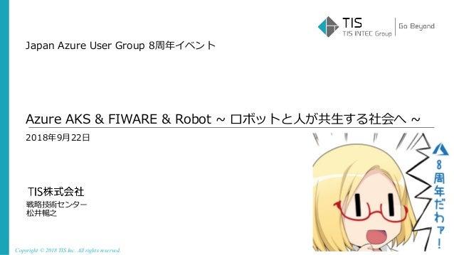 Copyright © 2018 TIS Inc. All rights reserved. 2018年9⽉22⽇ 戦略技術センター 松井暢之 Azure AKS & FIWARE & Robot ~ ロボットと⼈が共⽣する社会へ ~ Japa...