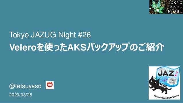 Veleroを使ったAKSバックアップのご紹介 @tetsuyasd 2020/03/25 Tokyo JAZUG Night #26