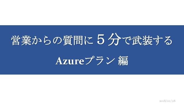営業からの質問に5分で武装する Azureプラン 編 2018/02/28
