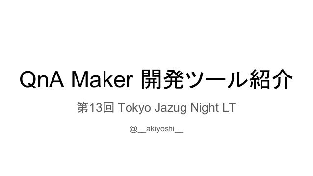 QnA Maker 開発ツール紹介 第13回 Tokyo Jazug Night LT @__akiyoshi__