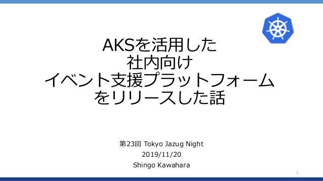 AKSを活用した 社内向け イベント支援プラットフォーム をリリースした話 第23回 Tokyo Jazug Night 2019/11/20 Shingo Kawahara 1