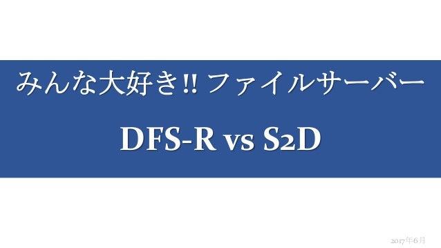 みんな大好き!! ファイルサーバー DFS-R vs S2D 2017年6月