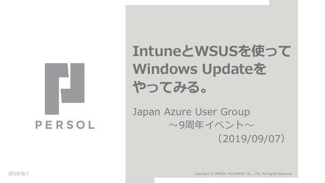 IntuneとWSUSを使って Windows Updateを やってみる。 Japan Azure User Group 〜9周年イベント〜 (2019/09/07) 2019/9/7 Copyright © PERSOL HOLDINGS ...