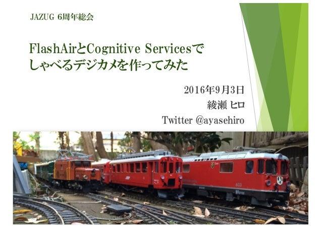 FlashAirとCognitive Servicesで しゃべるデジカメを作ってみた 2016年9月3日 綾瀬 ヒロ Twitter @ayasehiro JAZUG 6周年総会 2016/9/3 1All rights reserved. ...