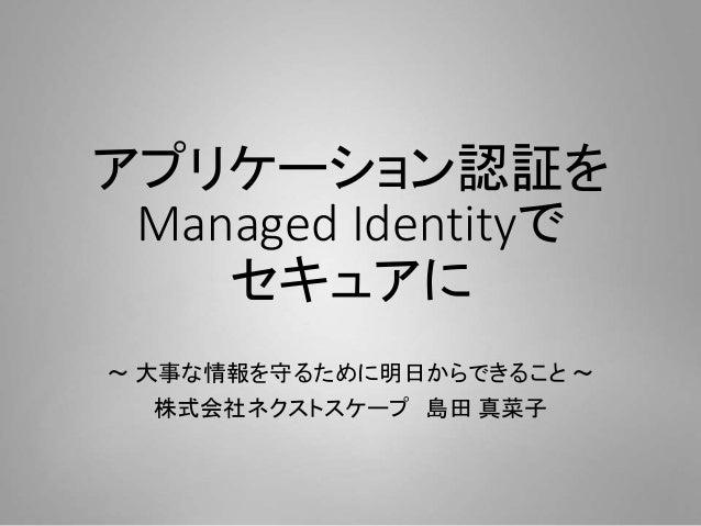 アプリケーション認証を Managed Identityで セキュアに ~ 大事な情報を守るために明日からできること ~ 株式会社ネクストスケープ 島田 真菜子